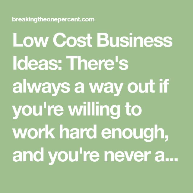 Low Cost Business Ideas: There's always a way out if you're willing to work hard enough, and you're never as trapped as you think you are- I promise.
