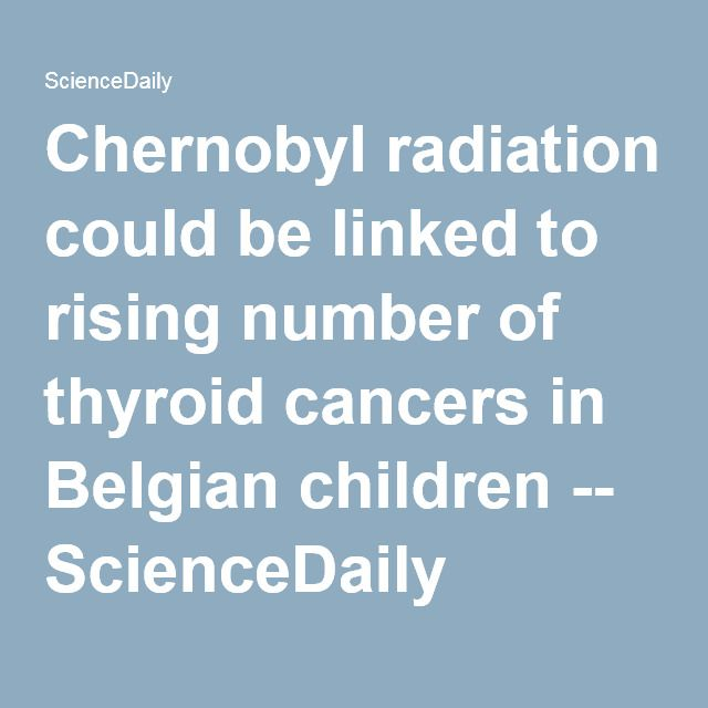 Chernobyl radiation could be linked to rising number of thyroid cancers in Belgian children -- ScienceDaily