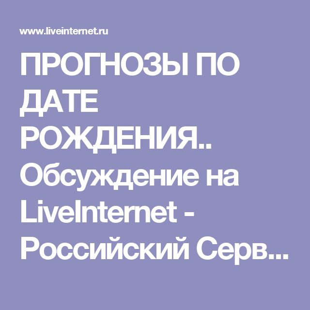 ПРОГНОЗЫ ПО ДАТЕ РОЖДЕНИЯ.. Обсуждение на LiveInternet - Российский Сервис Онлайн-Дневников