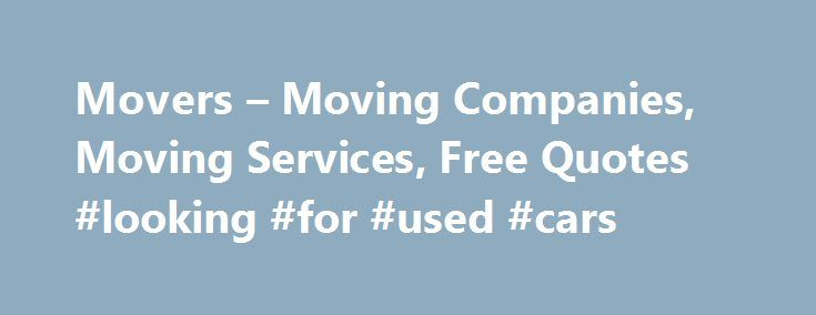Movers – Moving Companies, Moving Services, Free Quotes #looking #for #used #cars http://australia.remmont.com/movers-moving-companies-moving-services-free-quotes-looking-for-used-cars/  #auto movers # Moving Companies from Top Cities Whether you plan on relocating across town, to another state, or halfway around the world, you'll want a moving company you can depend on to get you there. And that's where Movers.com comes in. We're here to help you every step of the way, from planning the…