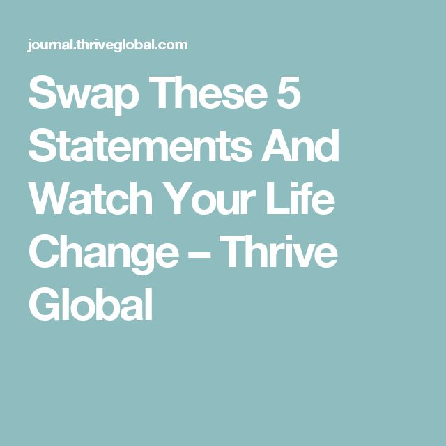 Swap These 5 Statements And Watch Your Life Change – Thrive Global