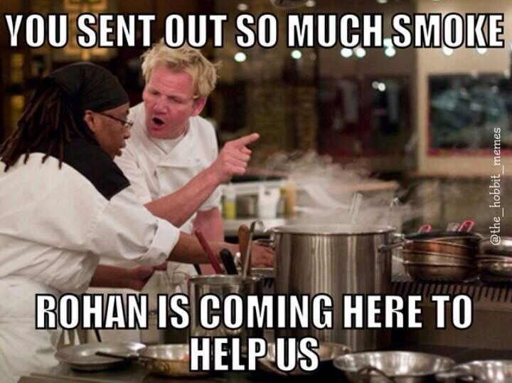 Gondor calls for aid! Uh...wait no nevermind...yep thats just Gordon Ramsey...false alarm!