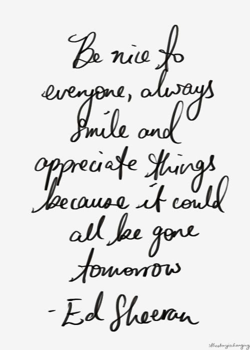 be nice to everyone, always smile and appreciate things // ed sheeran #grateful #kind