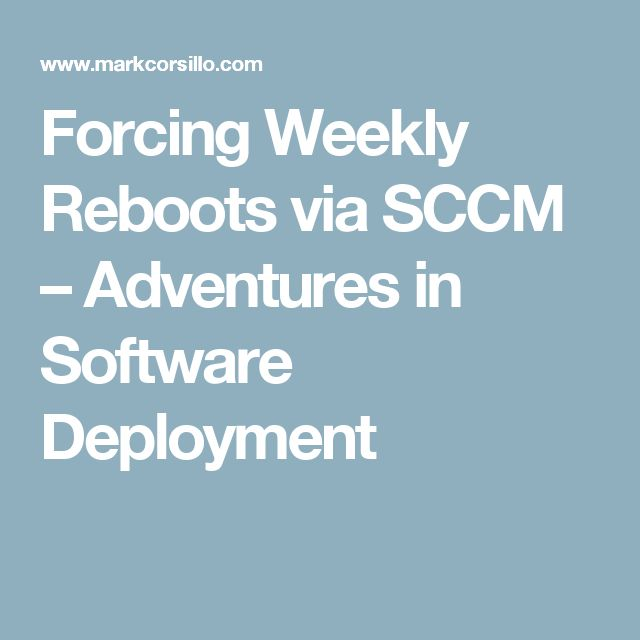 Forcing Weekly Reboots via SCCM – Adventures in Software Deployment