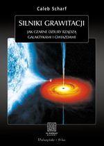 Silniki grawitacji. Jak czarne dziury rządzą galaktykami i gwiazdami