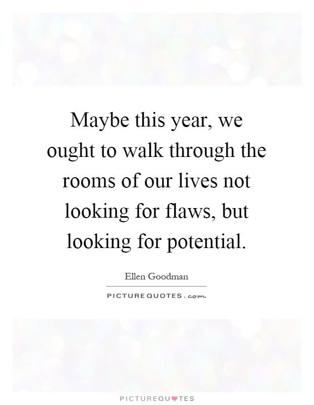 Maybe this year, we ought to walk through thew rooms of our lives not looking for flaws, ut looking for potential.