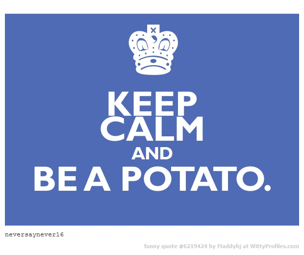 ♚ The world would be a better place if we calmed down and acted more like a potato.  You know I'm right.