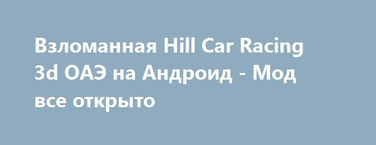 Взломанная Hill Car Racing 3d ОАЭ на Андроид - Мод все открыто http://android-gamerz.ru/1134-vzlomannaya-hill-car-racing-3d-oae-na-android-mod-vse-otkryto.html