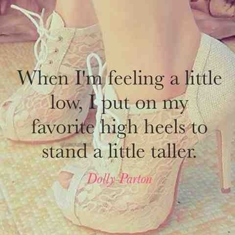 When I am feeling a little small, I put my high heels to stand a little taller ~ Dolly Parton