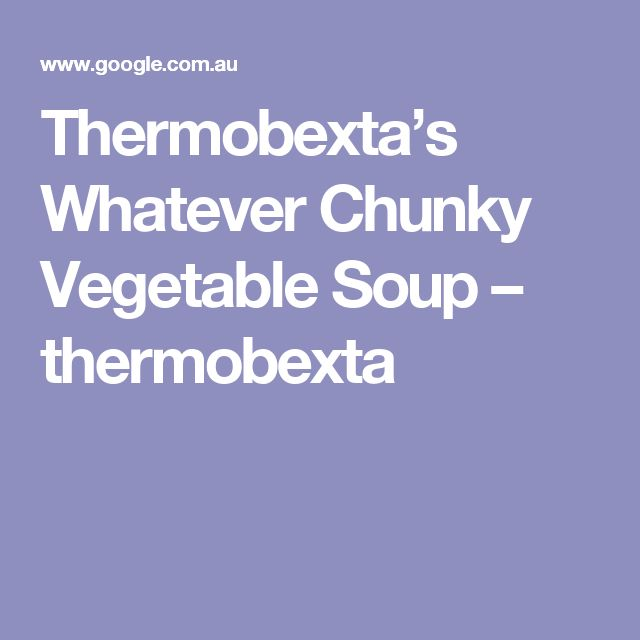 Thermobexta's Whatever Chunky Vegetable Soup – thermobexta