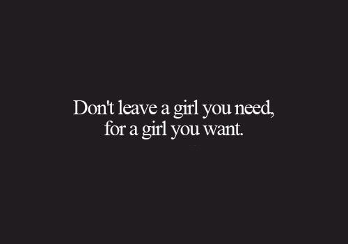 Don't leave a girl you need, for a girl you want - quotes about life  - inspirational quotes - motivational quotes   - love quotes