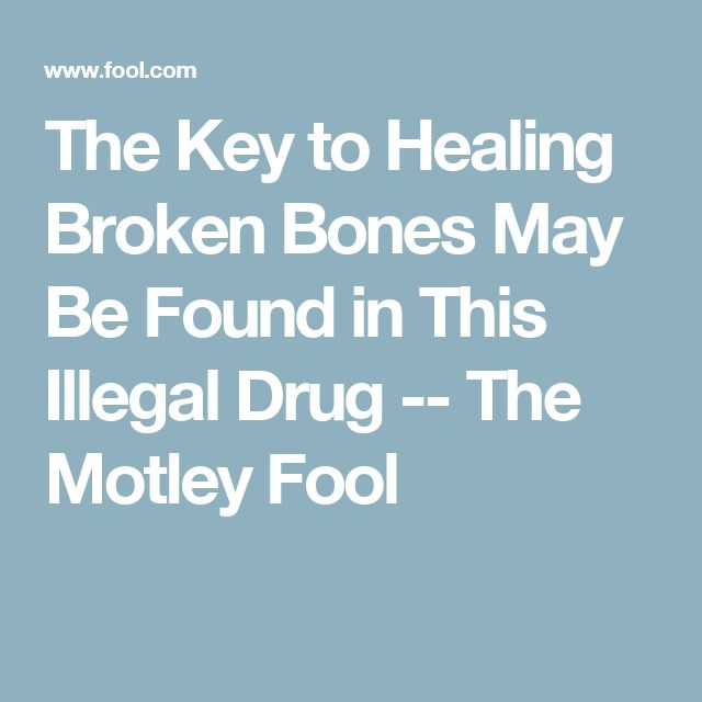 The Key to Healing Broken Bones May Be Found in This Illegal Drug -- The Motley Fool