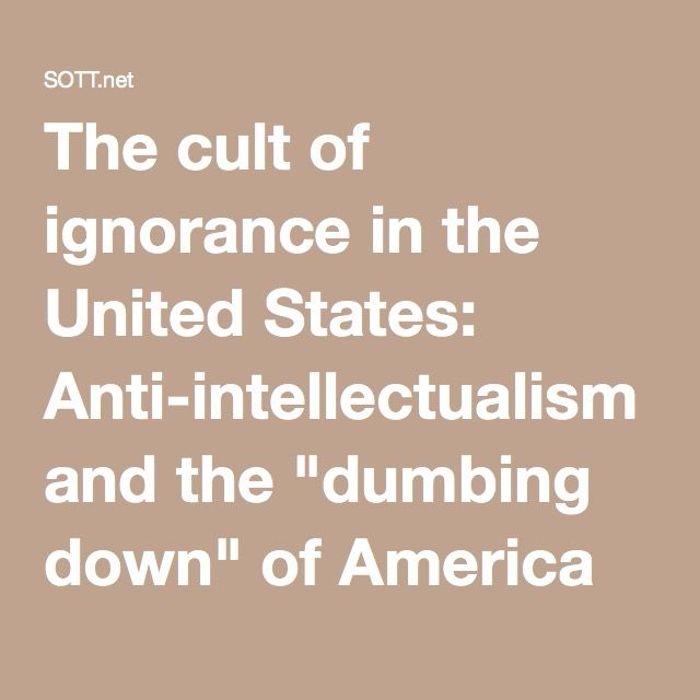 """The cult of ignorance in the United States: Anti-intellectualism and the """"dumbing down"""" of America -- Society's Child -- Sott.net"""