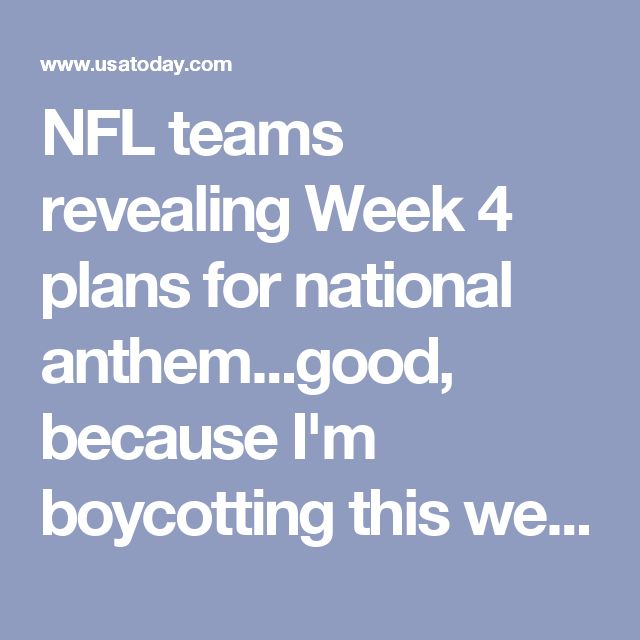 NFL teams revealing Week 4 plans for national anthem...good, because I'm boycotting this week...NFL isn't a political forum.  It wad the one thing I could watch without a political agenda.  And I'm a diehard football fan...right back at ya kneelers! And I abhor racism, but what percentage of NFL is what race?? Get off your butts and do something in your community with your $$$ instead!
