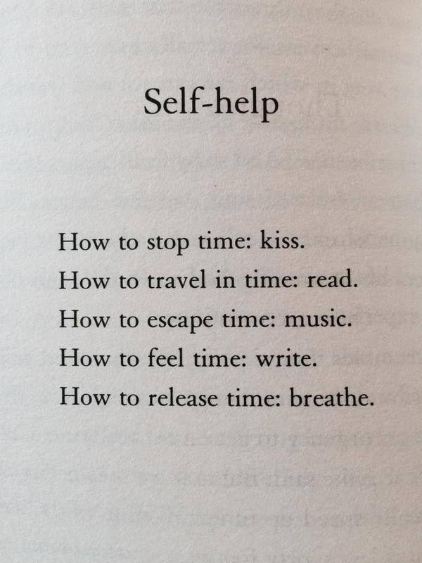"""Este poema, """"Self-help"""" (""""Autoayuda""""), forma parte de """"How to stay alive"""" (""""Cómo seguir vivo""""), el libro en el que el escritor inglés Matt Haig cuenta su experiencia con la depresión. En español diría algo así como: AUTOAYUDA Cómo parar el tiempo: besa. Cómo viajar en el tiempo: lee. Cómo escapar del tiempo: música. Cómo sentir el tiempo: escribe. Cómo liberar el tiempo: respira."""