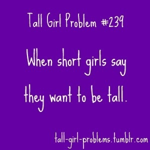 but everyone loves short girls, and everyone thinks tall girls are to intimidating :/