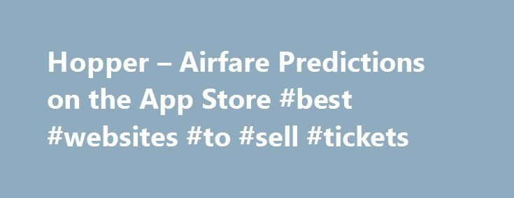 Hopper – Airfare Predictions on the App Store #best #websites #to #sell #tickets http://tickets.remmont.com/hopper-airfare-predictions-on-the-app-store-best-websites-to-sell-tickets/  Hopper – Airfare Predictions Description App Store Best of 2015! Predict. Watch. Buy. Fly. With Hopper, booking the best flight is just that easy. Hopper is like a super-fast, all-knowing (...Read More)