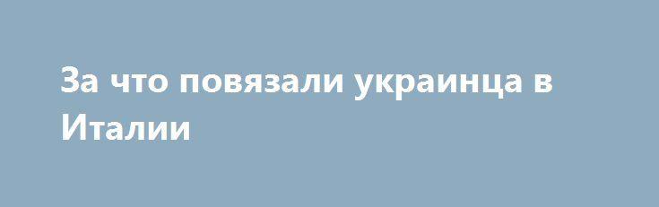 За что повязали украинца в Италии http://rusdozor.ru/2017/07/01/za-chto-povyazali-ukrainca-v-italii/  Гибридные руки правосудия по-путински.