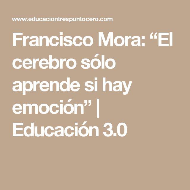 """Francisco Mora: """"El cerebro sólo aprende si hay emoción""""   Educación 3.0"""