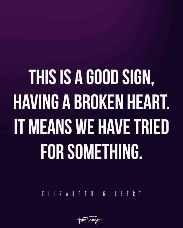 """This is a good sign, having a broken heart. It means we have tried for something."" — Elizabeth Gilbert"