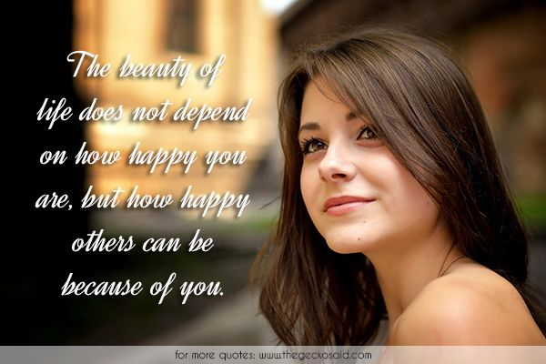 The beauty of life does not depend on how happy you are, but how happy others can be because of you.  #beauty #because #depend #happiness #happy #life #others #quotes #you  ©2016 The Gecko Said – Beautiful Quotes