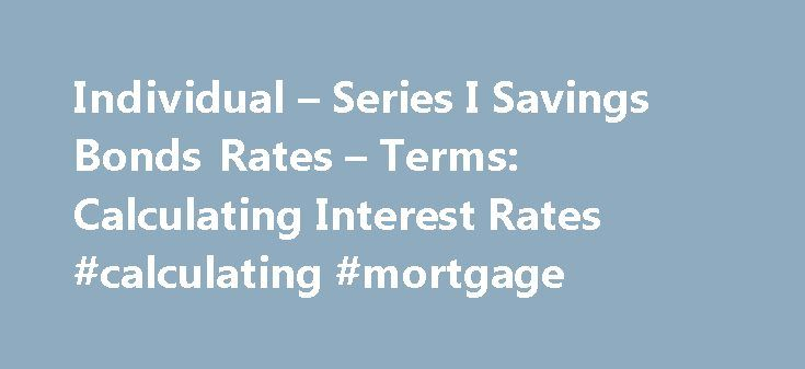 Individual – Series I Savings Bonds Rates – Terms: Calculating Interest Rates #calculating #mortgage http://mortgage.remmont.com/individual-series-i-savings-bonds-rates-terms-calculating-interest-rates-calculating-mortgage/  #historical interest rates # RESEARCH CENTER We're pleased to hear from our customers regarding their satisfaction with our website. Although your browser settings don't allow you to view the website survey we're conducting, please e-mail your comments. Series I Savings…