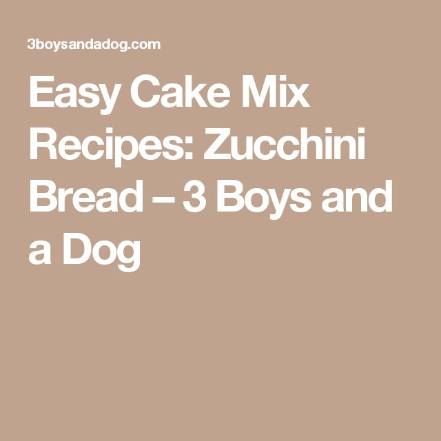 Easy Cake Mix Recipes: Zucchini Bread – 3 Boys and a Dog