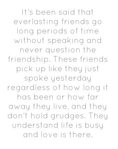 it's been said that everlasting friends go long periods of time without speaking and never question the friendship. these friends pick up like they just spoke yesterday regardless of how long it has been or how far away they live, and they don't hold grudges. they understand life is busy and love is there.