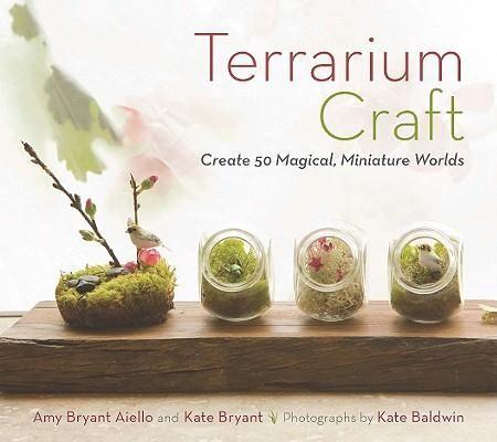 Terrarium Craft : Create 50 Magical, Miniature Worlds - AIELLO / BRYANT