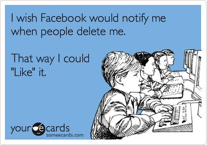 I wish Facebook would notify me when people delete me. That way I could 'Like' it.