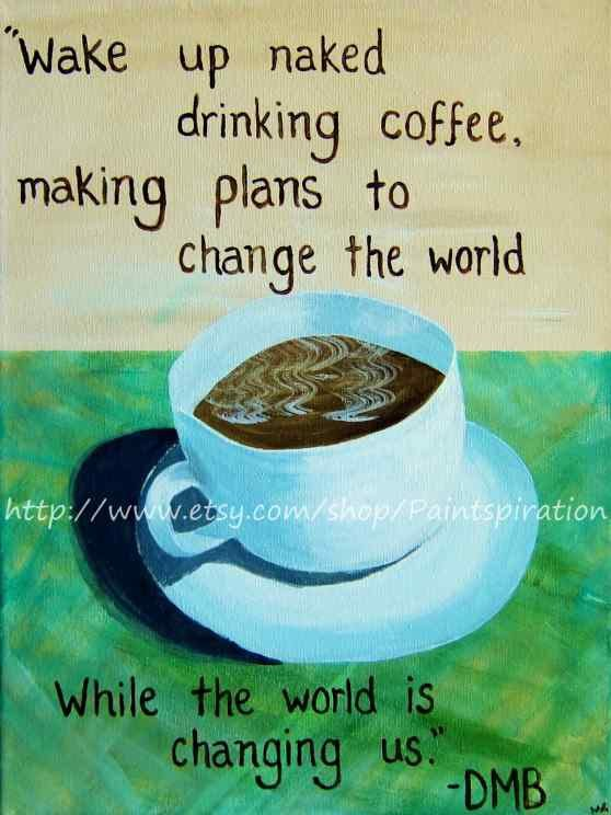 Dave Matthews Band Canvas Quote Art  Coffee Cup by Paintspiration, $45.00Favorite band of life.. favorite quote.. and once matthew sees it in the mailbox he will hate it, lol