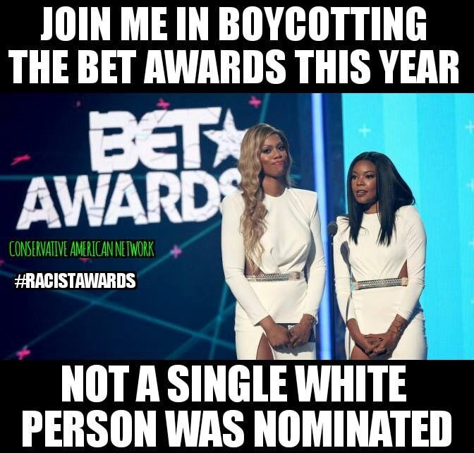 I have been boycotting the BET Awards for many years they are RACIST, not a single non-black person was nominated! But, if this were the other way around, wow! What chaos! Racism is racism, people! Period! Somewhere along the way, people began this movement of racism, which is only racism when it's white on another race and not racism when it's black against white. <<< what white nonsense did i just read???
