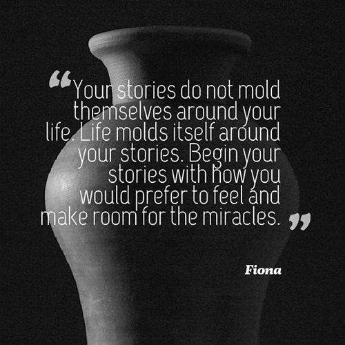 Truths #570: Your stories do not mold themselves around your life. Life molds itself around your stories. Begin your stories with how you would prefer to feel and make room for the miracles.