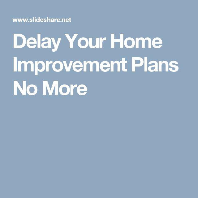 Delay Your Home Improvement Plans No More