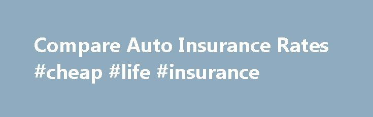 Compare Auto Insurance Rates #cheap #life #insurance http://insurance.remmont.com/compare-auto-insurance-rates-cheap-life-insurance/  #compare auto insurance prices # Compare Auto Insurance Rates News >> � Compare Auto Insurance Rates Why Homeowners & Auto Insurance Rates Increase Car Insurance Rates – Get Free Auto Insurance Quotes Online Compare car insurance quotes from multiple companies. Lower your auto insurance rates by as much as $400 a year. Copyright by. www.dafcom.net […]The post…