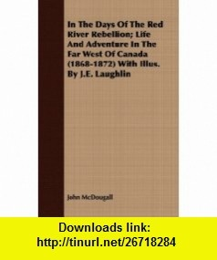 In The Days Of The Red River Rebellion; Life And Adventure In The Far West Of Canada (1868-1872) With Illus. By J.E. Laughlin (9781409716518) John McDougall , ISBN-10: 1409716511  , ISBN-13: 978-1409716518 ,  , tutorials , pdf , ebook , torrent , downloads , rapidshare , filesonic , hotfile , megaupload , fileserve