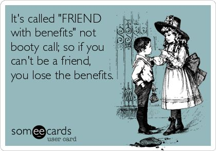 "It's called ""FRIEND with benefits"" not booty call; so if you can't be a friend, you lose the benefits."