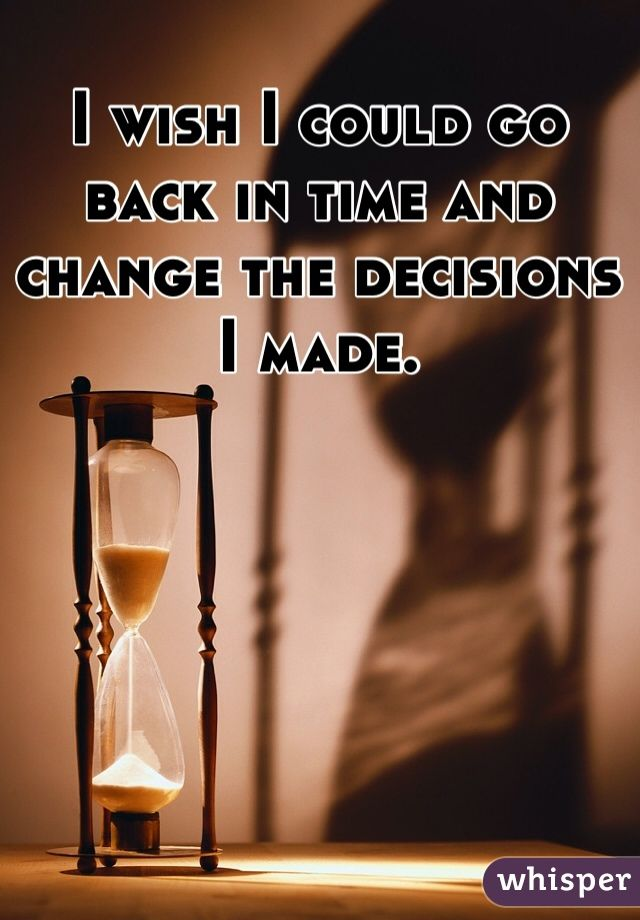I Wish I Could Go Back In Time And Change The Decisions I Made