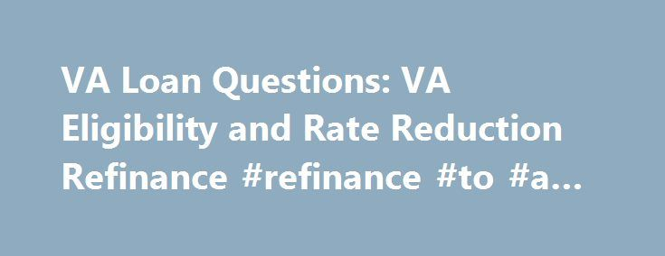 VA Loan Questions: VA Eligibility and Rate Reduction Refinance #refinance #to #a #va #loan http://swaziland.remmont.com/va-loan-questions-va-eligibility-and-rate-reduction-refinance-refinance-to-a-va-loan/  # A VA approved lender; Mortgage Research Center, LLC – NMLS #1907. Not affiliated with any government agency. Not available in NV or NY. Check with your lender about interest-rate reduction refinancing on your existing VA loan. This is a great advantage and there is no need to…