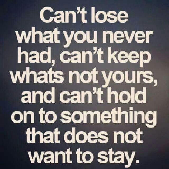 Can't lose what you never had, can't keep whats not yours, and can't hold on to something that does not want to stay.