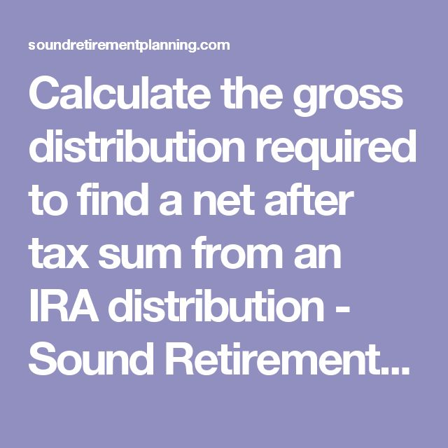 Calculate the gross distribution required to find a net after tax sum from an IRA distribution - Sound Retirement Planning
