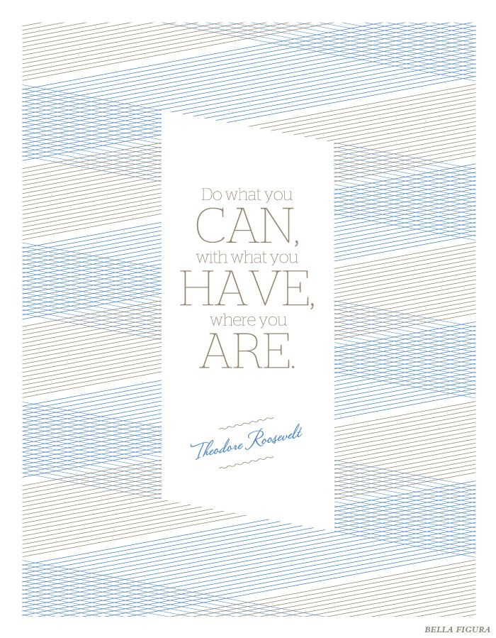 """Do what you can, with what you have, where you are."" -- Theodore Roosevelt.   This inspirational quote features the Anais design by Bella Figura.Quotes Features, Rd Quote'S 2, Inspirational Quotes, Quotes Thoughts, Quotes Parts, Inspiration Quotes"