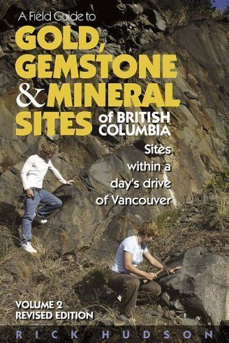 A Field Guide to Gold, Gemstone & Mineral Sites of British Columbia Vol. 2 Revised Edition: Sites within a Day's Drive to Vancouver by Rick Hudson. Save 24 Off!. $20.48. Publisher: Harbour; Revised edition (March 15, 2006). Publication: March 15, 2006