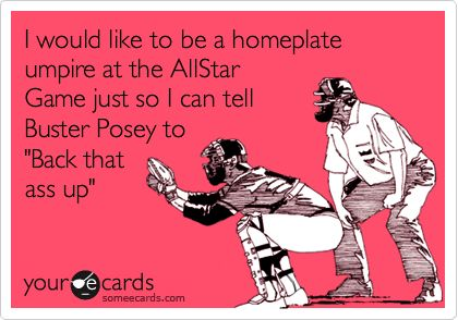 I would like to be a homeplate umpire at the AllStar Game just so I can tell Buster Posey to 'Back that ass up'.