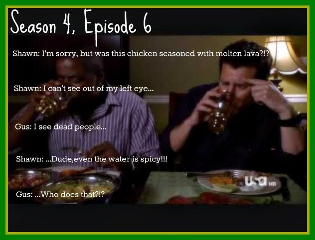"""First episode we saw is one of the best. This pic is only missing the follow-up quotes:  Shawn: All right, I'm sorry, no offense, but it's STUPID that you people eat food this hot.  (Everyone stares at him.)  Shawn: (to Abigail) I said """"no offense"""", right?   #psych"""