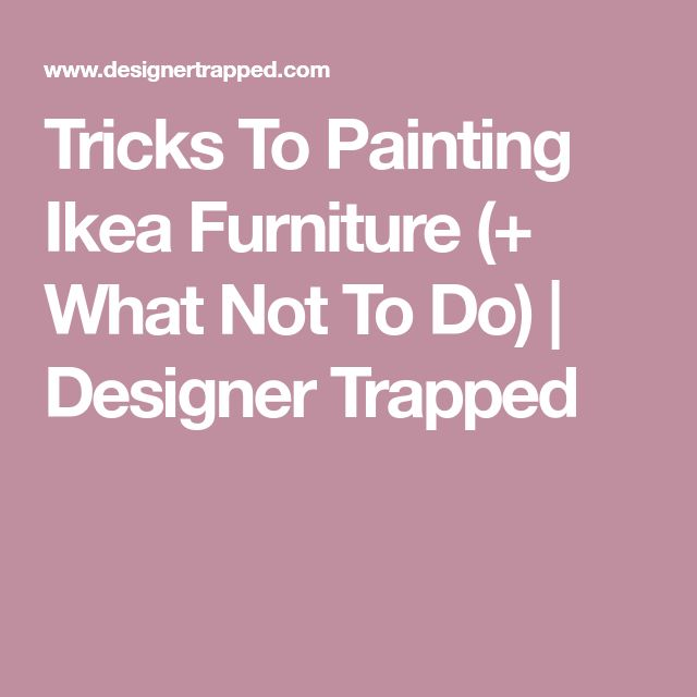 Tricks To Painting Ikea Furniture (+ What Not To Do) | Designer Trapped