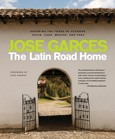 The Latin Road Home: Savoring the Foods of Ecuador, Spain, Cuba, Mexico, and Peru Cookbook by Chef Jose Garces