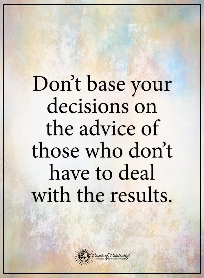 Don't base your decisions on the advice of those who don't have to deal with results.  #powerofpositivity #positivewords  #positivethinking #inspirationalquote #motivationalquotes #quotes #life #love #advice