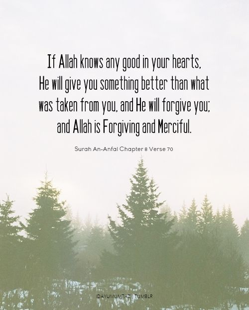 If Allah knows any good in your hearts, He will give you something better than what was taken from you, and He will forgive you; and Allah is Forgiving and Merciful.