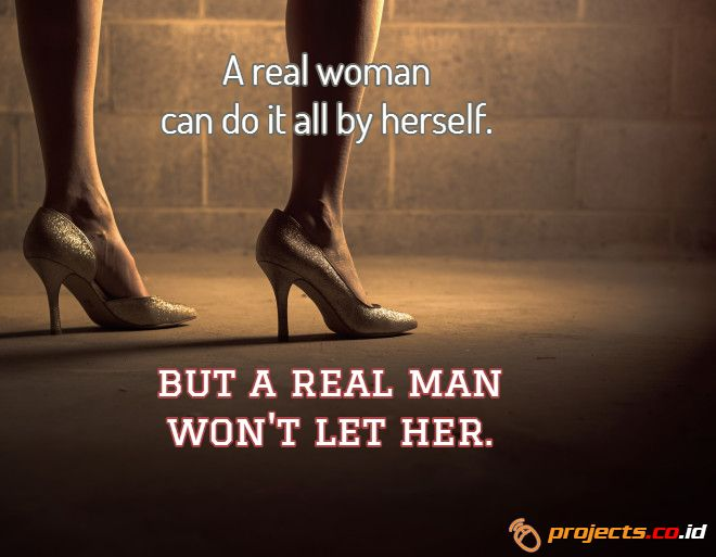 A real woman can do it all by herself.  But a real man won't let her.  Projects.co.id